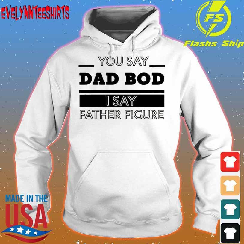 You Say Dad Bod I Say Father Figure s hoodie