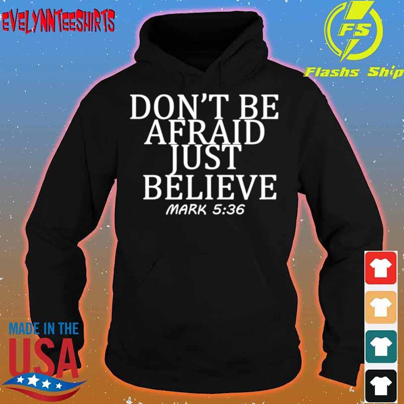 Don't Be Afraid Just Believe Mark 536 Shirt hoodie