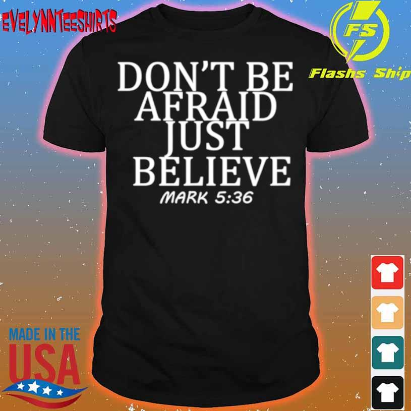 Don't Be Afraid Just Believe Mark 536 Shirt