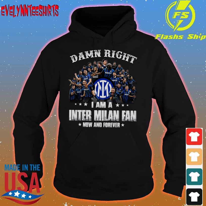 Damn Right I am a Inter Milan fan now and forever t hoodie