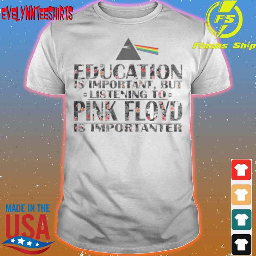 Education Is Important But Listening To Pink Floyd Is Importanter Floral Shirt