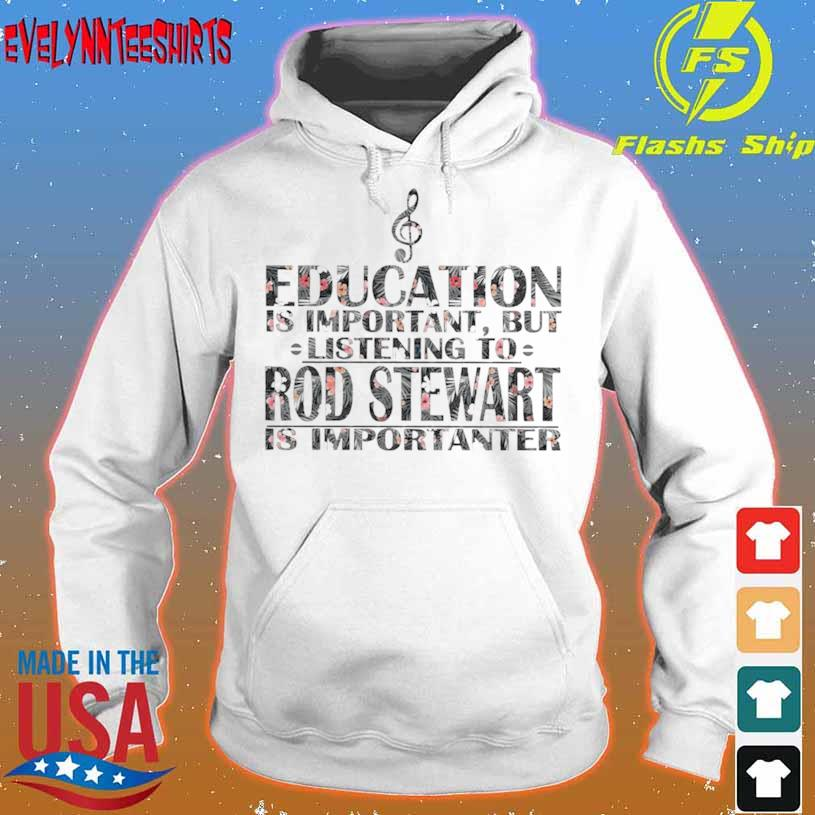 Education Is Important But Listening To Rod Stewart Is Importanter Floral Shirt hoodie
