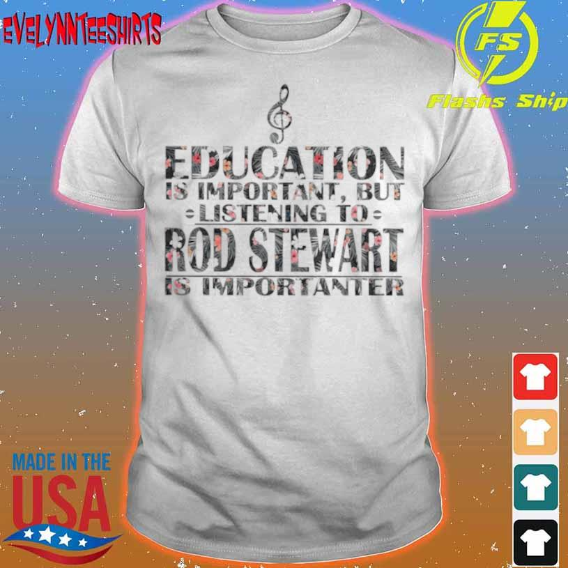 Education Is Important But Listening To Rod Stewart Is Importanter Floral Shirt