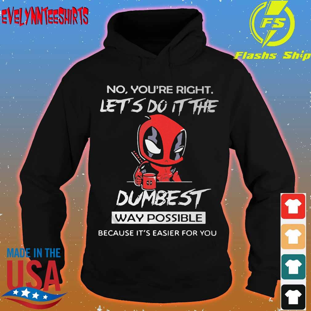 DeadPool No You're right let do It the dumbest way possible because It's easier for You Shirt hoodie