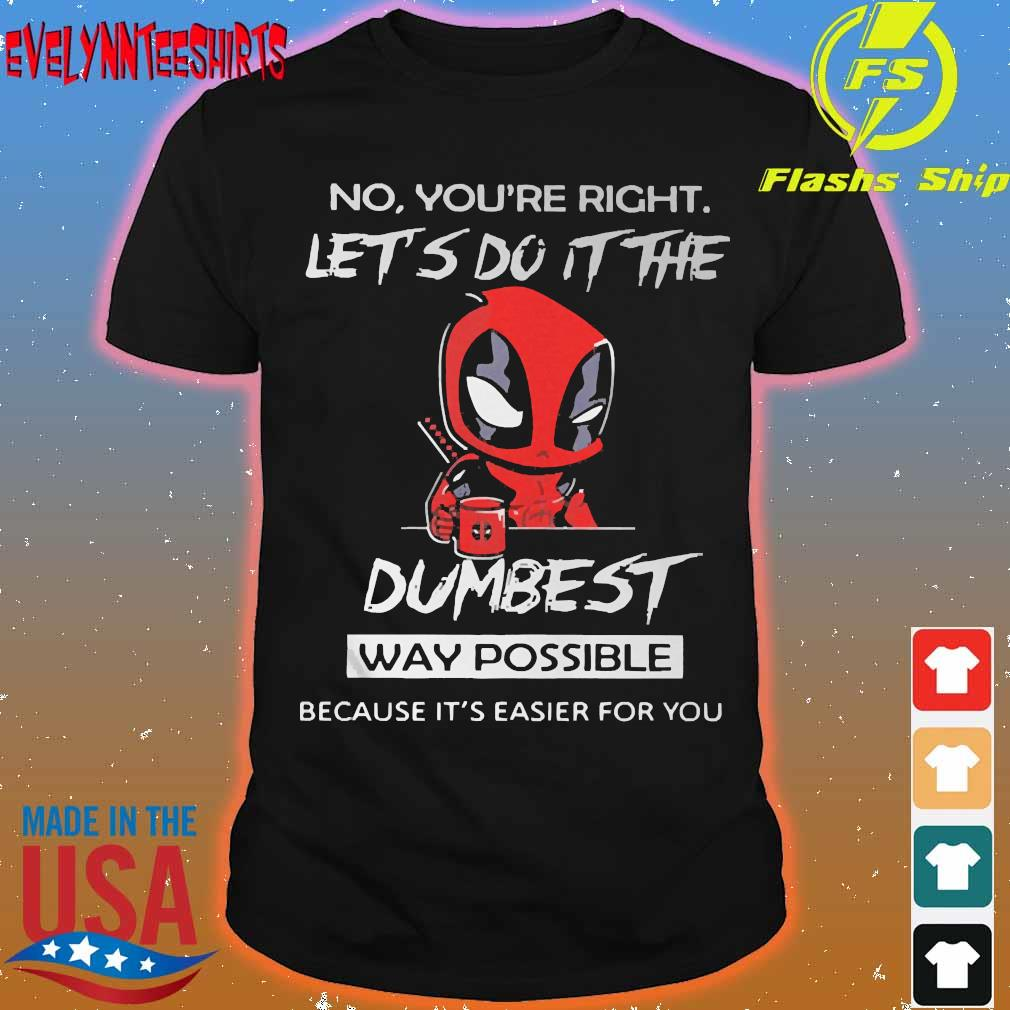 DeadPool No You're right let do It the dumbest way possible because It's easier for You Shirt