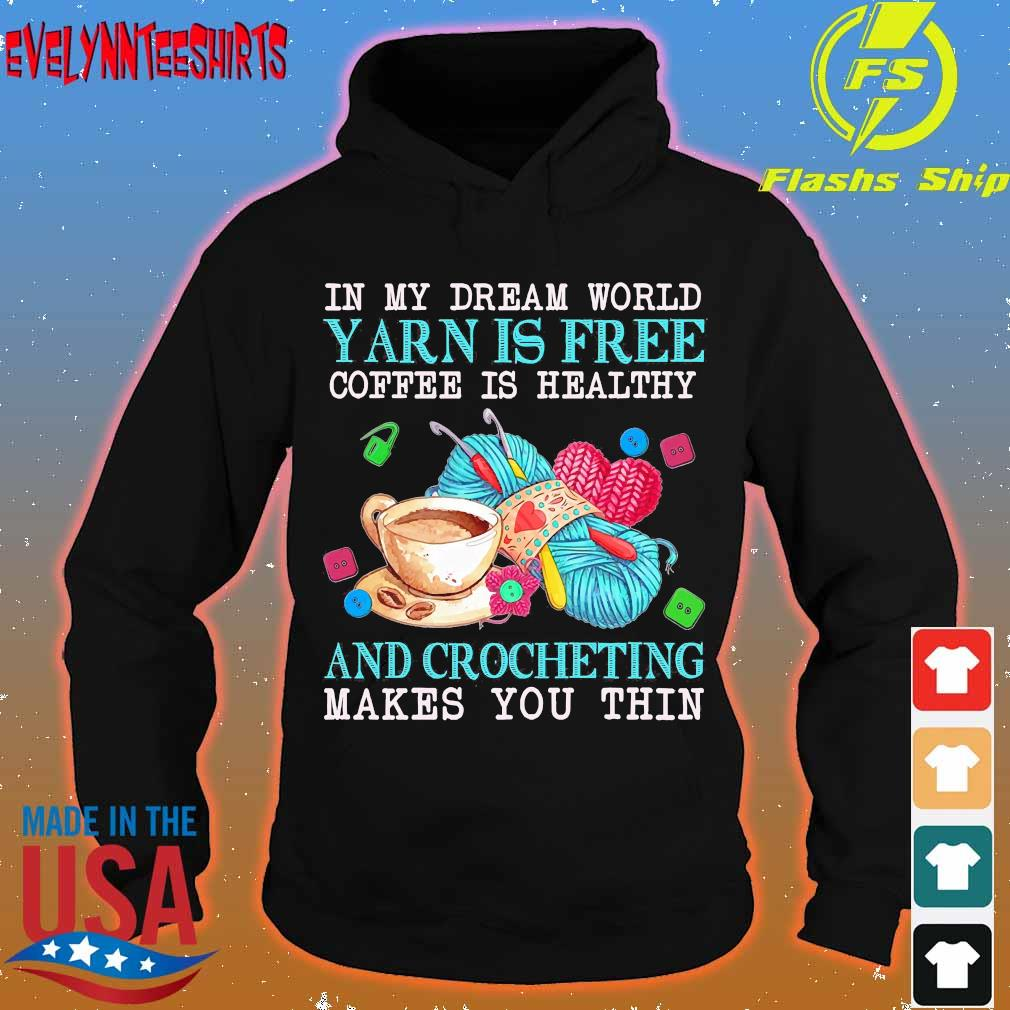 In My dream word yarn is free coffee is healthy and crocheting makes You thin Shirt hoodie