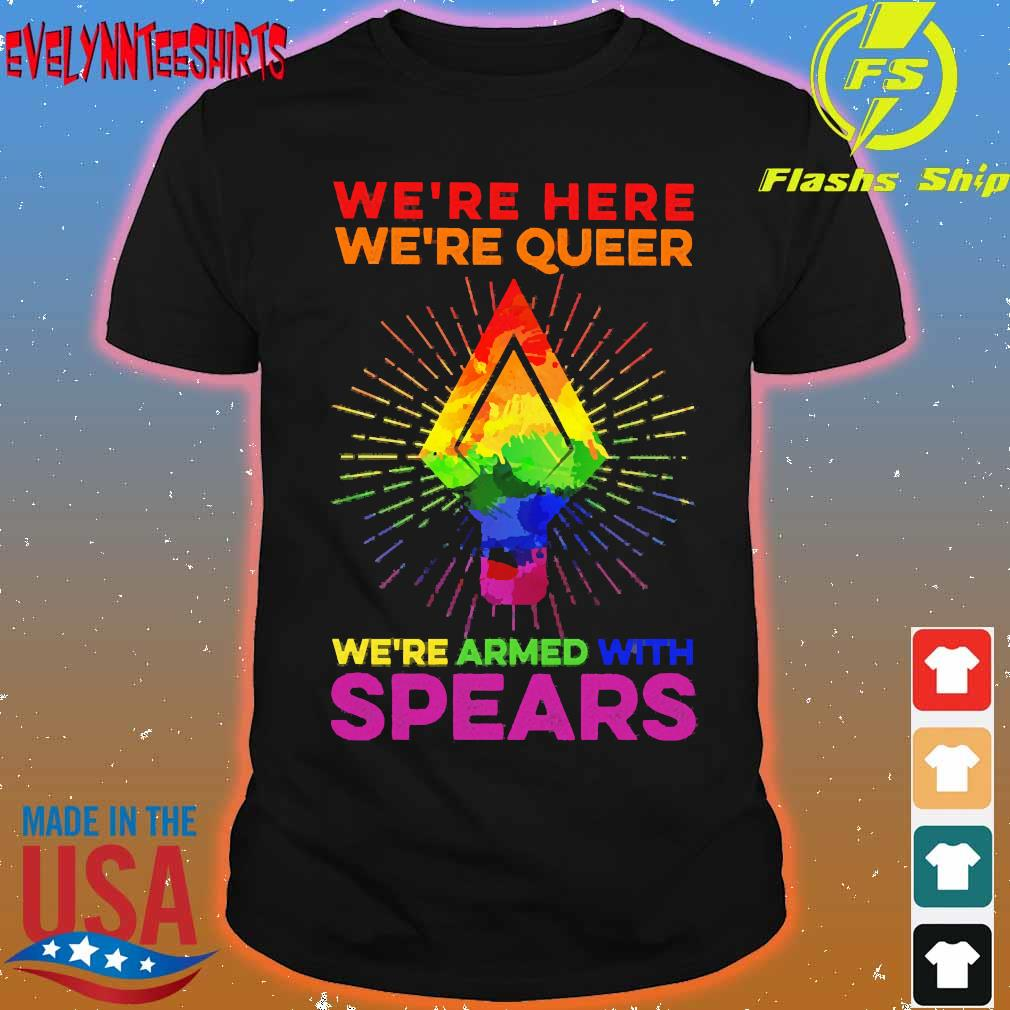 LGBT We're here We're queer We're armed with spears shirt