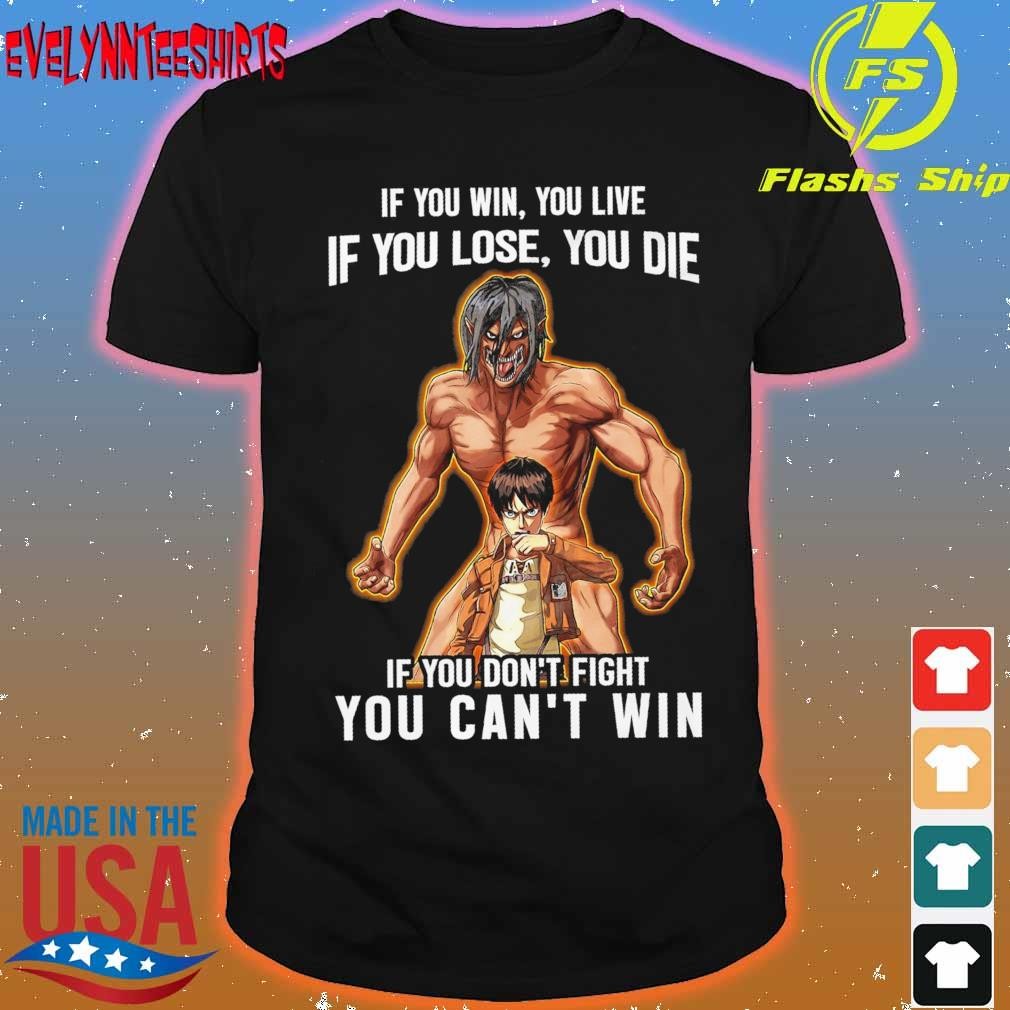 If You win You live if You lose You die if You don't fight You can't win shirt