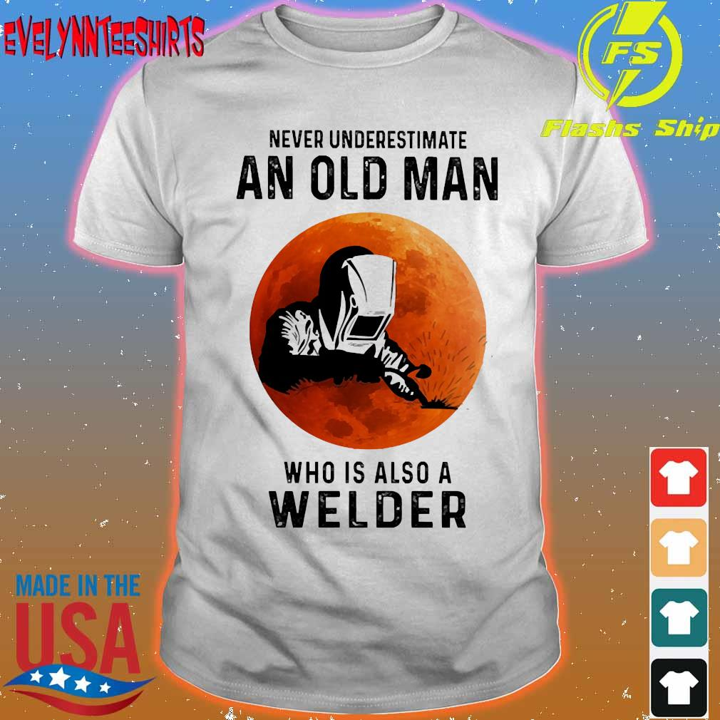 Never underestimate an old man who is also a Welder shirt