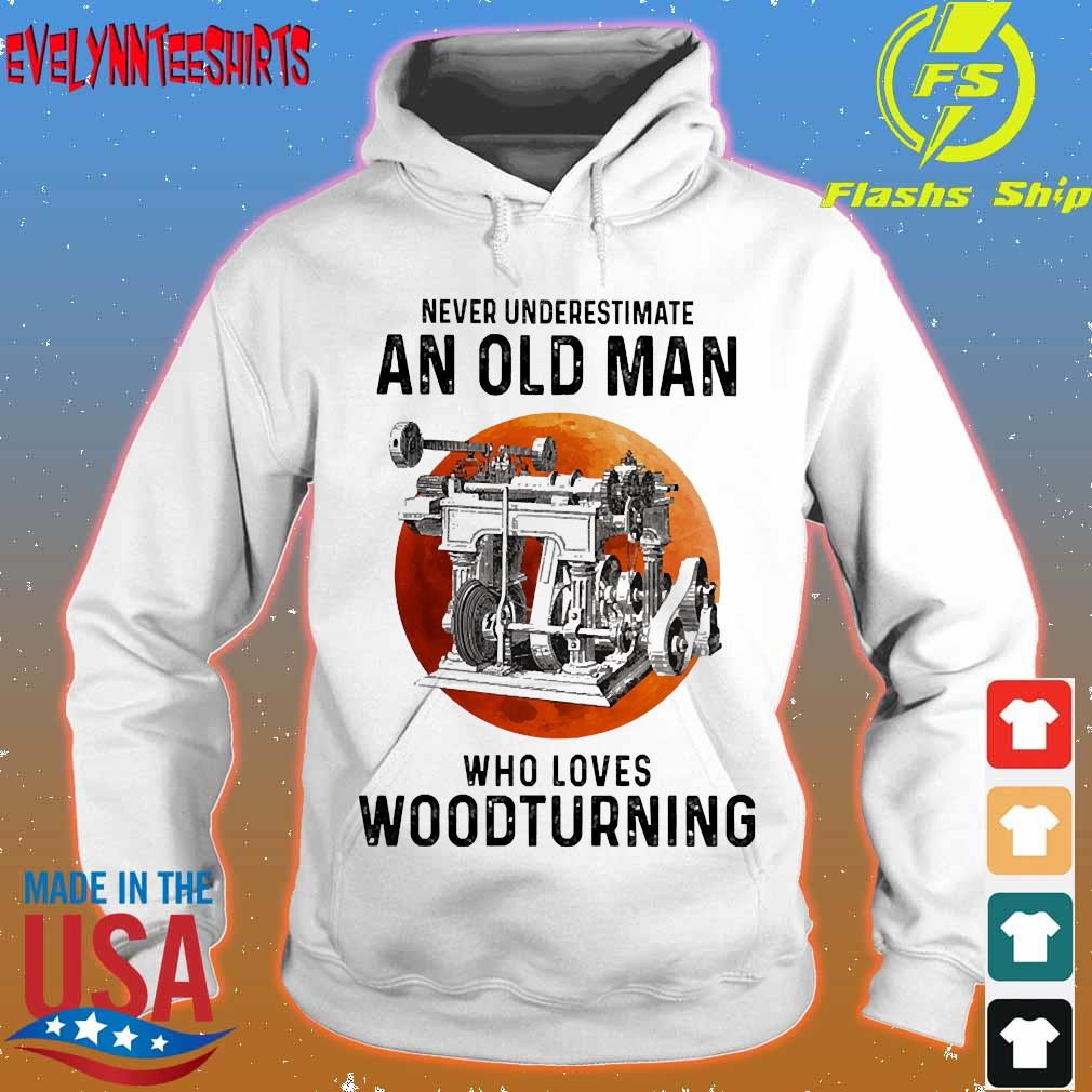 Never underestimate an old man who loves woodturning s hoodie