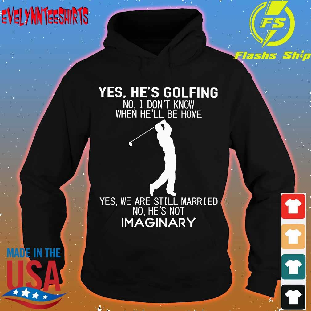 Yes he's golfing no I don't know when he'll be home Yes We are still married no He's not Imaginary s hoodie