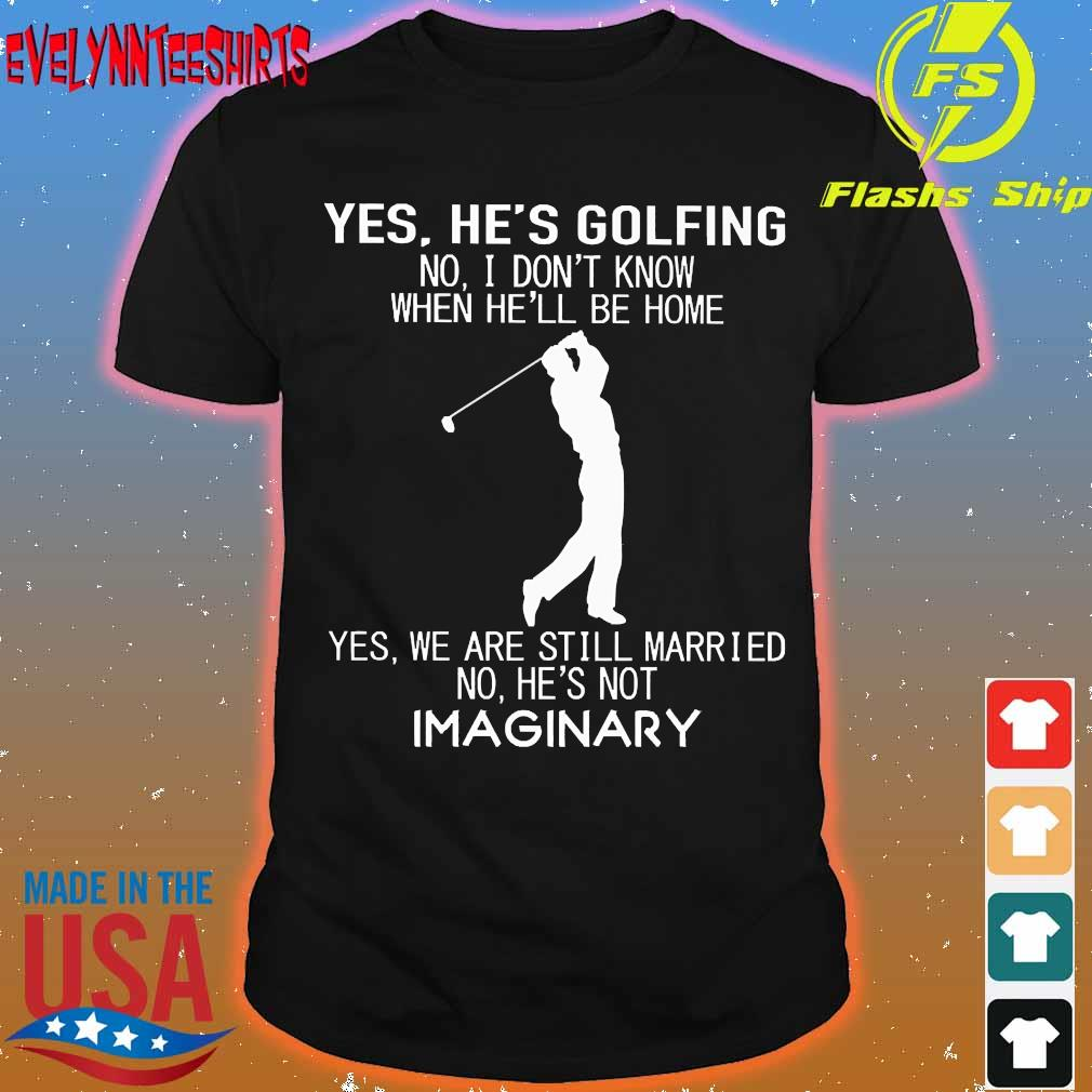 Yes he's golfing no I don't know when he'll be home Yes We are still married no He's not Imaginary shirt
