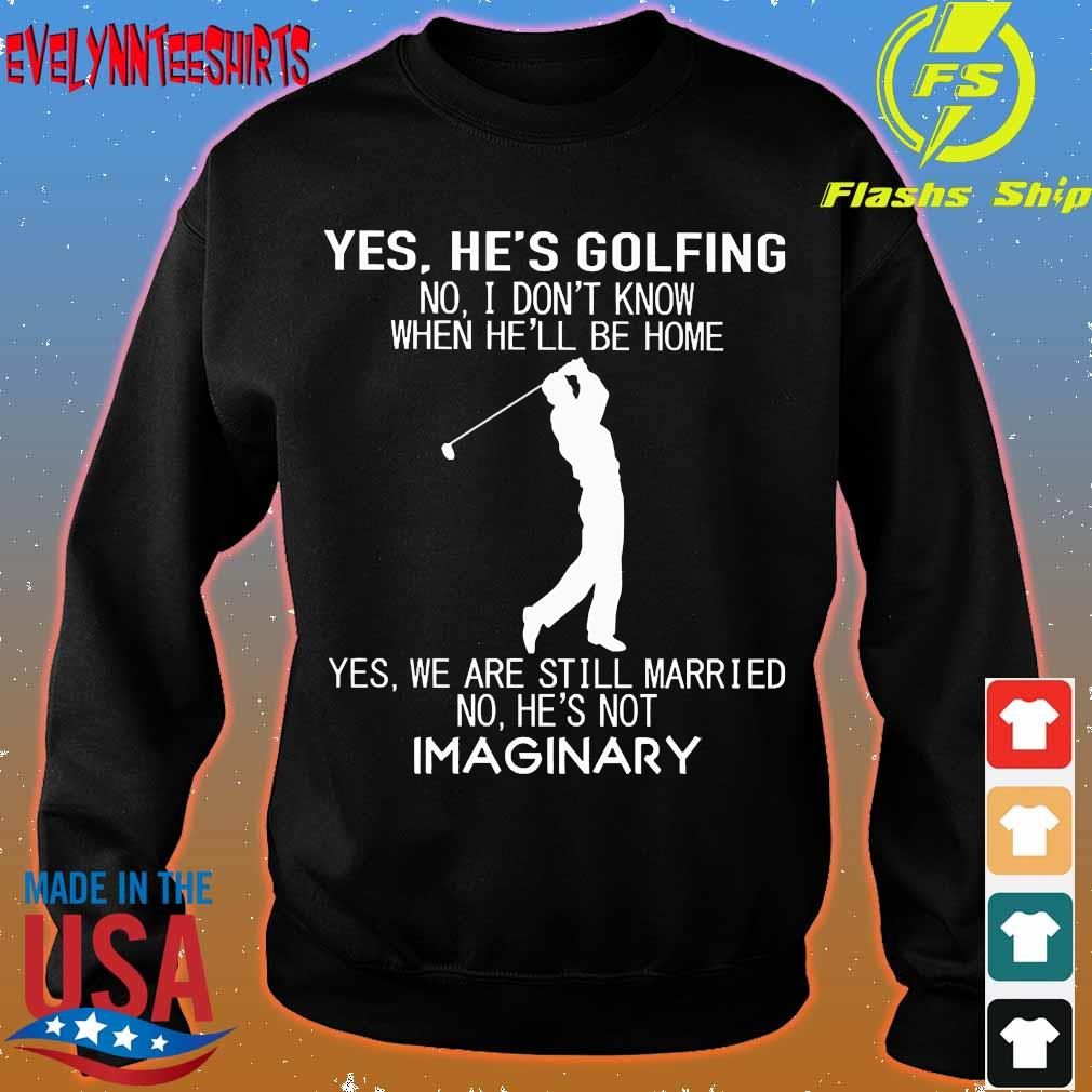 Yes he's golfing no I don't know when he'll be home Yes We are still married no He's not Imaginary s sweater