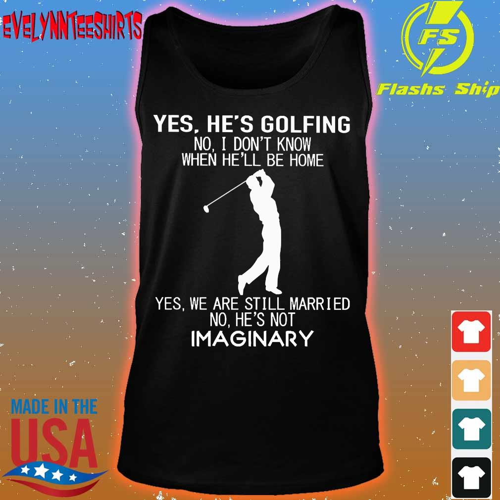 Yes he's golfing no I don't know when he'll be home Yes We are still married no He's not Imaginary s tank top