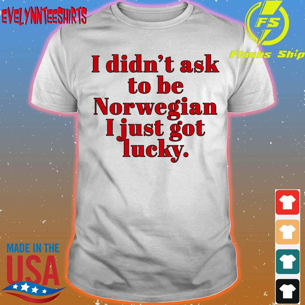 I didn't ask to be norwegian I just got lucky shirt